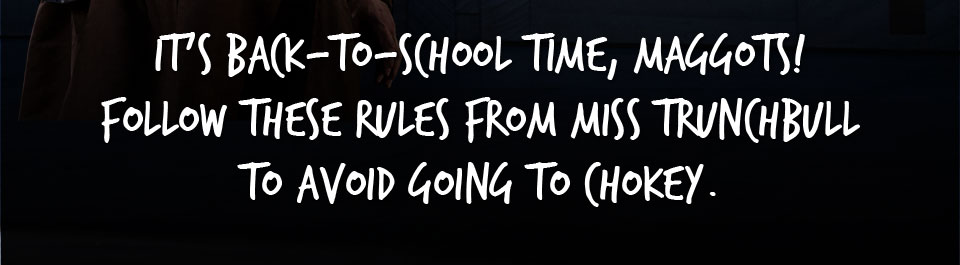 It's Back-to-School time, Maggots! Follow these rules from Miss Trunchbull to avoid going to Chokey.